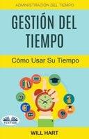 Gestión Del Tiempo: Administración Del Tiempo: Cómo Usar Su Tiempo - Will Hart
