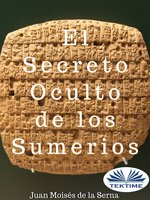 El Secreto Oculto De Los Sumerios - Juan Moisés de la Serna