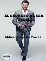 El Secreto De Ser Feliz - Aldivan Teixeira Torres