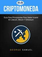 Criptomoneda: Guía Para Principiantes Para Saber Invertir En Litecoin, Bitcoin Y Ethereum - George Samuel