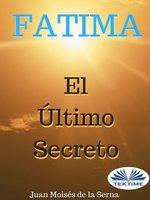 Fátima, El Último Secreto - Juan Moisés de la Serna