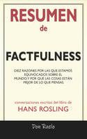Resumen de Factfulness: Diez Razones Por Las Que Estamos Equivocados Sobre El Mundo. Y Por Qué Las Cosas Están Mejor de Lo Que Piensas.: Conversaciones Escritas Del Libro De - Don Ruelo