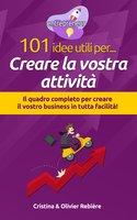 101 idee utili per.. Creare la vostra attività - Cristina Rebiere, Olivier Rebiere