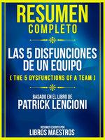 Resumen Completo: Las 5 Disfunciones De Un Equipo (The 5 Dysfunctions Of A Team) - Basado En El Libro De Patrick Lencioni - Libros Maestros
