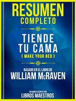 Resumen Completo - Tiende Tu Cama (Make Your Bed) - Basado En El Libro De William Mcraven - Libros Maestros