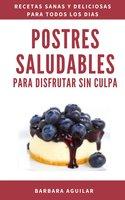 Postres Saludables para Disfrutar sin Culpa. - Barbara Aguilar