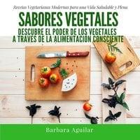 Sabores Vegetales, Recetas Vegetarianas Modernas - Barbara Aguilar