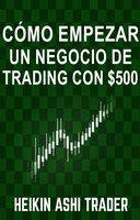 Cómo empezar un negocio de Trading con $500 - Heikin Ashi Trader