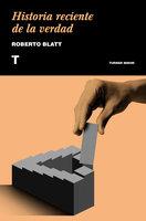 Historia reciente de la verdad - Roberto Blatt