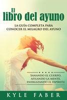 El libro del ayuno - La guía completa para conocer el milagro del ayuno - Kyle Faber