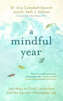 A Mindful Year: 365 Ways to Find Connection and the Sacred in Everyday Life - Seth J. Gillihan, PhD, Aria Campbell-Danesh