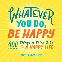 Whatever You Do, Be Happy - Julia Dellitt