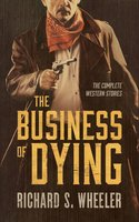 The Business of Dying: The Complete Western Stories - Richard S. Wheeler