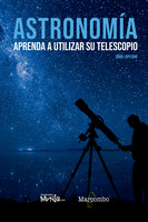 Astronomía. Aprenda a utilizar su telescopio - Jordi Lopesino Corral