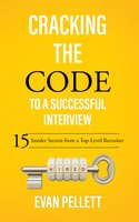 Cracking the Code to a Successful Interview: 15 Insider Secrets from a Top-Level Recruiter - Evan Pellett