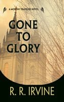 Gone to Glory: A Moroni Traveler Novel - Robert R. Irvine