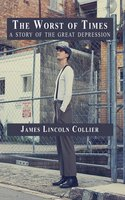 The Worst of Times: A Story of the Great Depression - James Lincoln Collier