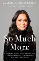 So Much More: A Poignant Memoir about Finding Love, Fighting Adversity, and Defining Life on My Own Terms - Zulema Arroyo Farley