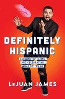 Definitely Hispanic: Growing Up Latino and Celebrating What Unites Us - LeJuan James