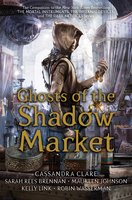 Ghosts of the Shadow Market - Cassandra Clare, Maureen Johnson, Robin Wasserman, Sarah Rees Brennan, Kelly Link