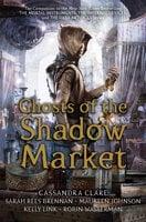 Ghosts of the Shadow Market - Cassandra Clare, Maureen Johnson, Robin Wasserman, Sarah Rees Brennan, Kelly Link