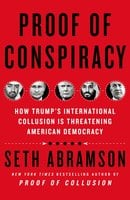 Proof of Conspiracy: How Trump's International Collusion is Threatening American Democracy - Seth Abramson