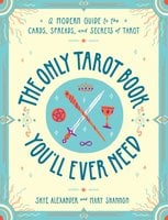The Only Tarot Book You'll Ever Need: A Modern Guide to the Cards, Spreads, and Secrets of Tarot - Skye Alexander, Mary Shannon