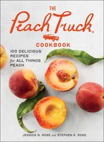 The Peach Truck Cookbook: 100 Delicious Recipes for All Things Peach - Jessica N. Rose, Stephen K. Rose