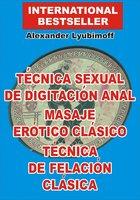 Técnica Sexual de Digitación Anal. Masaje Erótico Clásico. Técnica de Felación Clásica - Alexander Lyubimoff