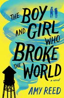 The Boy and Girl Who Broke the World - Amy Reed