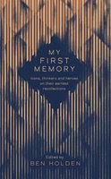 My First Memory: Epiphanies, Watersheds and Origin Stories - Ben Holden