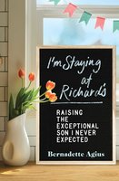 I'm Staying at Richard's: Raising the Exceptional Son I Never Expected - Bernadette Agius