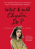 What Would Cleopatra Do? – Life Lessons from 50 of History's Most Extraordinary Women - Elizabeth Foley, Beth Coates