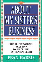 About My Sister's Business: The Black Woman's Road Map To Successful Entrepreneurship - Fran Harris