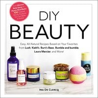 DIY Beauty: Easy, All-Natural Recipes Based on Your Favorites from Lush, Kiehl's, Burt's Bees, Bumble and bumble, Laura Mercier, and More! - Ina De Clercq