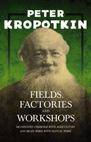 Fields, Factories, and Workshops - Or Industry Combined with Agriculture and Brain Work with Manual Work - Victor Robinson, Peter Kropotkin