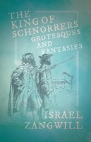 The King of Schnorrers - Grotesques and Fantasies - Israel Zangwill, J. A. Hammerton