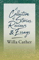 A Collection of Stories, Reviews and Essays - Willa Cather, H.L. Mencken