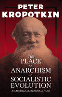 The Place of Anarchism in Socialistic Evolution - An Address Delivered in Paris - Victor Robinson, Peter Kropotkin