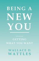 Being a New You - Essays on Getting What You Want - Wallace D. Wattles, Orison Swett Marden
