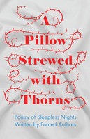 A Pillow Strewed with Thorns - Poetry of Sleepless Nights Written by Famed Authors - Various