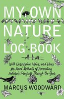 My Own Nature Log Book - With Descriptive Notes, and Ideas for Novel Methods of Recording Nature's Progress Through the Year - Marcus Woodward