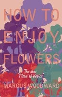 "How to Enjoy Flowers - The New ""Flora Historica"" - Marcus Woodward"