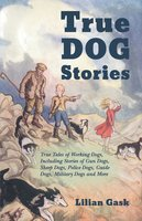 True Dog Stories - True Tales of Working Dogs, Including Stories of Gun Dogs, Sheep Dogs, Police Dogs, Guide Dogs, Military Dogs and More - Lilian Gask