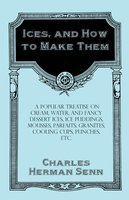 Ices, and How to Make Them - A Popular Treatise on Cream, Water, and Fancy Dessert Ices, Ice Puddings, Mousses, Parfaits, Granites, Cooling Cups, Punches, etc. - Charles Herman Senn