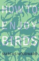 How to Enjoy Birds - Marcus Woodward