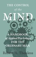 The Control of the Mind - A Handbook of Applied Psychology for the Ordinary man - Robert H. Thouless