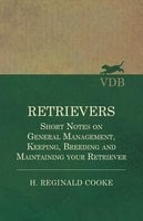 Retrievers - Short Notes on General Management, Keeping, Breeding and Maintaining your Retriever - H. Reginald Cooke