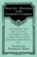 Pastry-Making and Confectionery - Including the Art of Icing and Piping, also Cakes, Buns, Fancy Biscuits, Sweetmeats, etc. - Charles Herman Senn