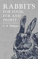 Rabbits for Food, Fur and Profit - C. H. Williams